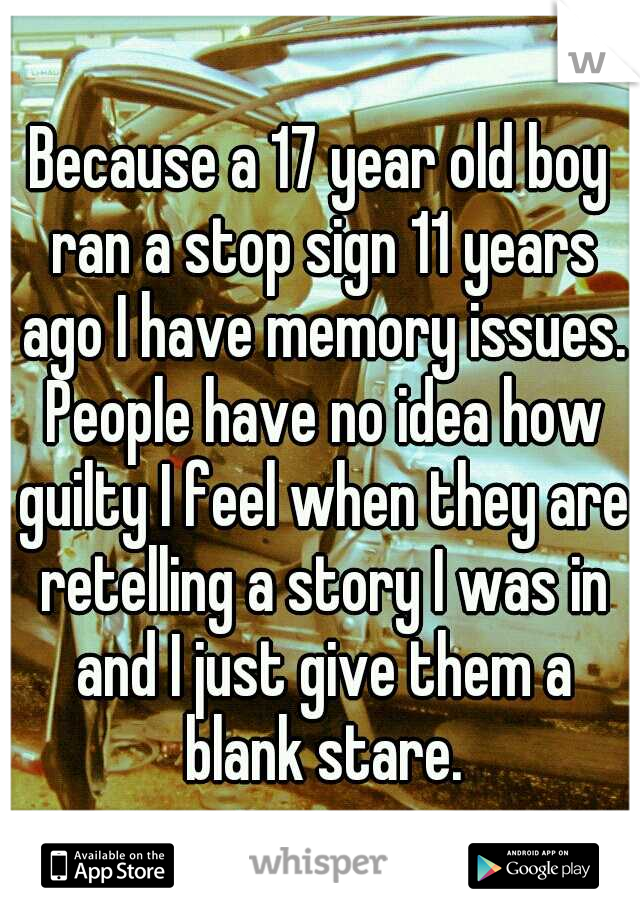 Because a 17 year old boy ran a stop sign 11 years ago I have memory issues. People have no idea how guilty I feel when they are retelling a story I was in and I just give them a blank stare.