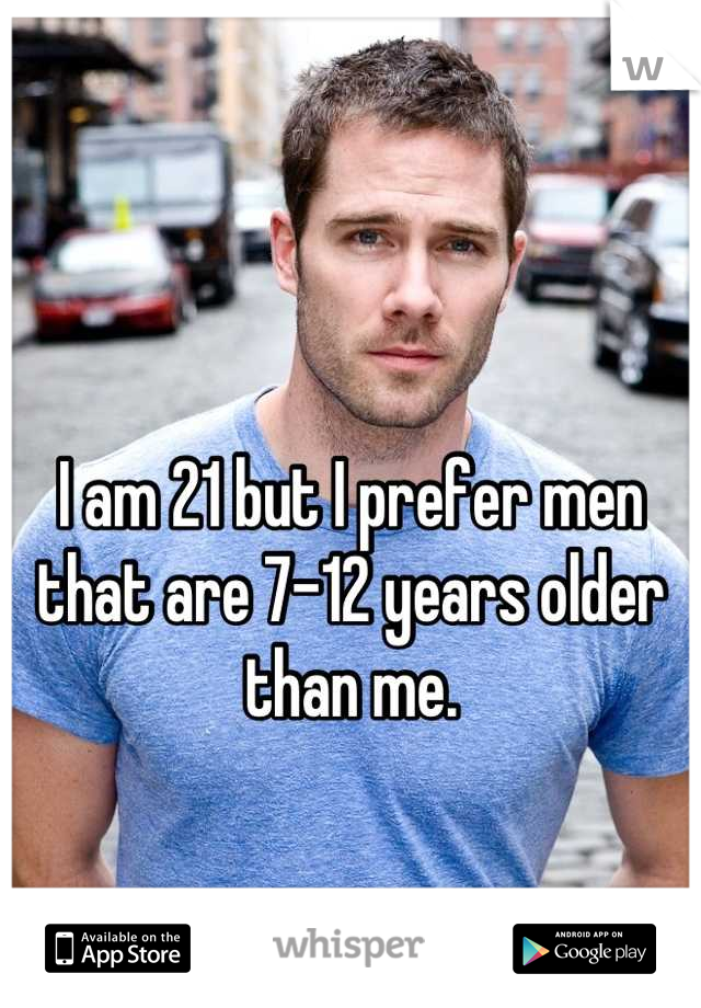 I am 21 but I prefer men that are 7-12 years older than me.