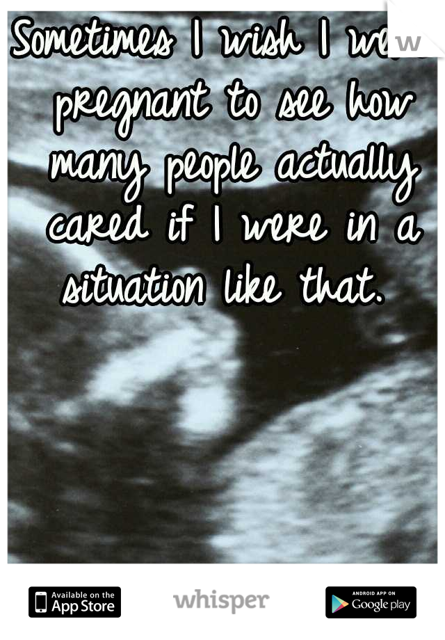 Sometimes I wish I were pregnant to see how many people actually cared if I were in a situation like that.