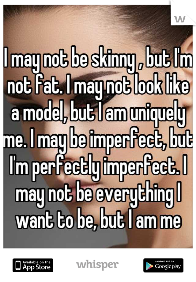 I may not be skinny , but I'm not fat. I may not look like a model, but I am uniquely me. I may be imperfect, but I'm perfectly imperfect. I may not be everything I want to be, but I am me