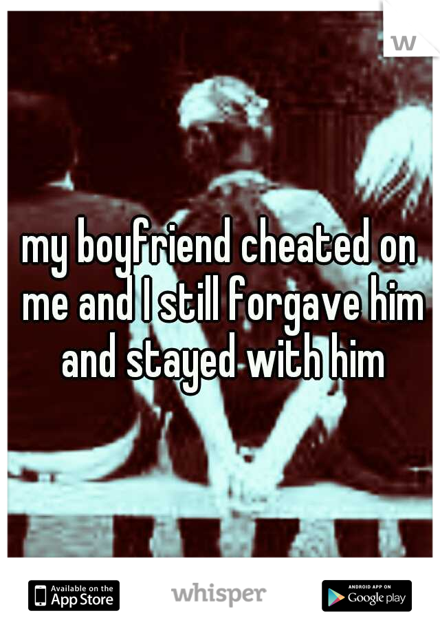 my boyfriend cheated on me and I still forgave him and stayed with him