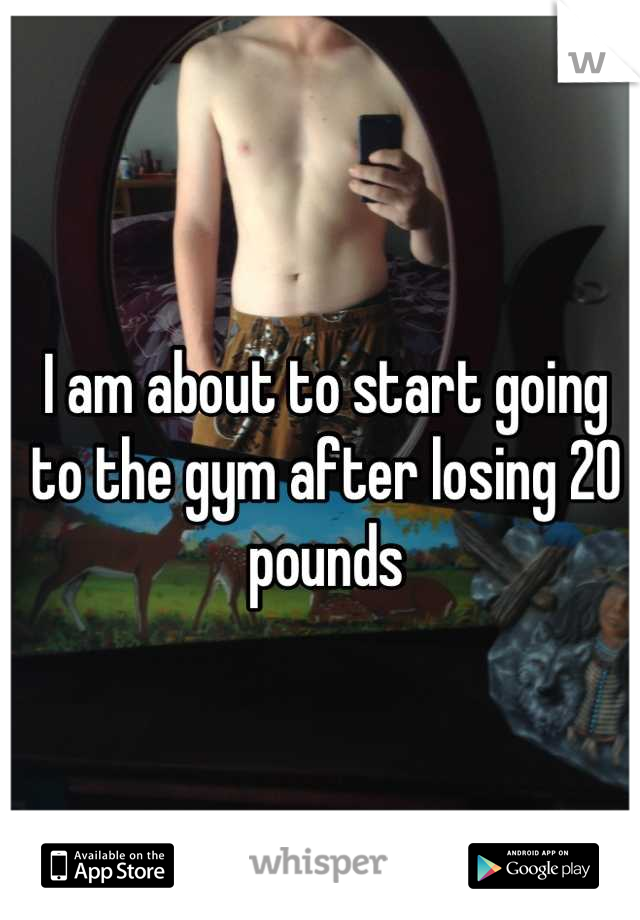 I am about to start going to the gym after losing 20 pounds