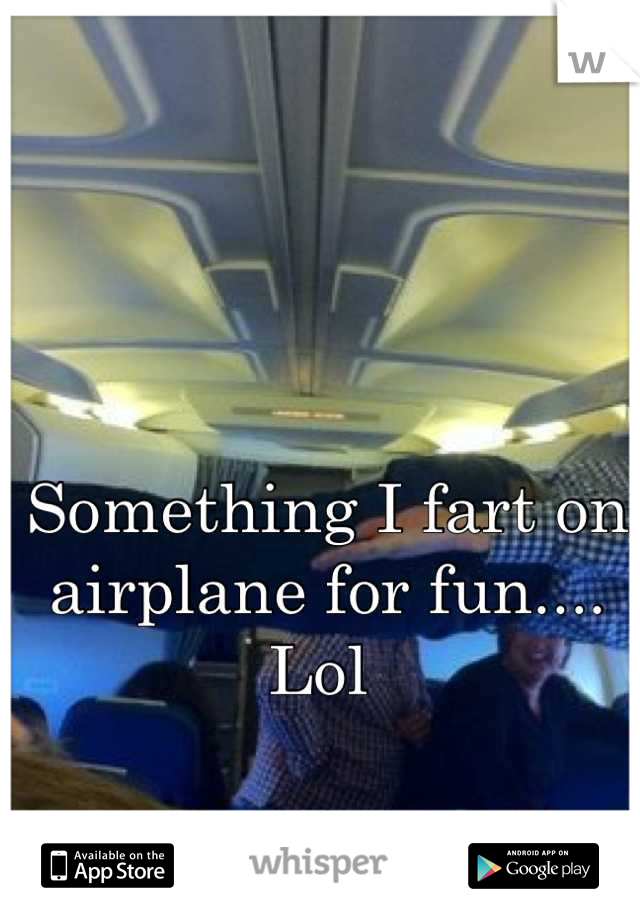 Something I fart on airplane for fun.... Lol