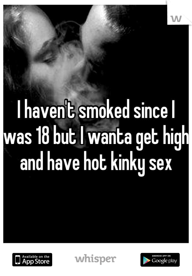 I haven't smoked since I was 18 but I wanta get high and have hot kinky sex