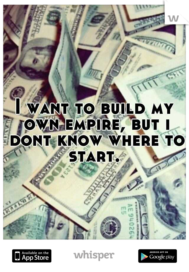 I want to build my own empire, but i dont know where to start.