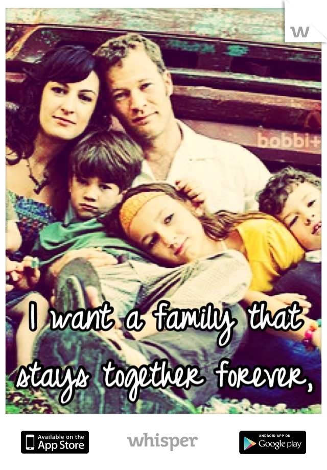 I want a family that stays together forever, no matter what.