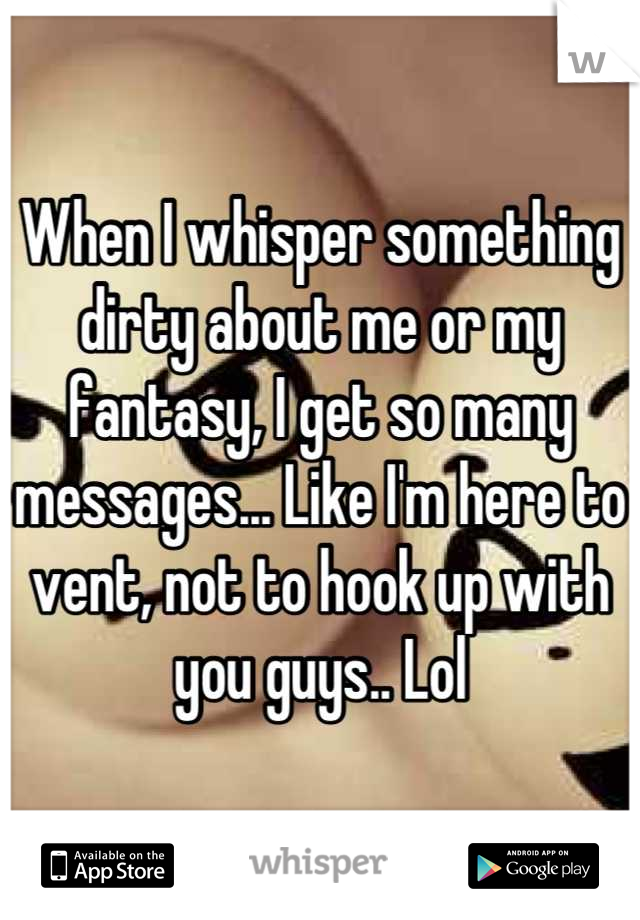 When I whisper something dirty about me or my fantasy, I get so many messages... Like I'm here to vent, not to hook up with you guys.. Lol
