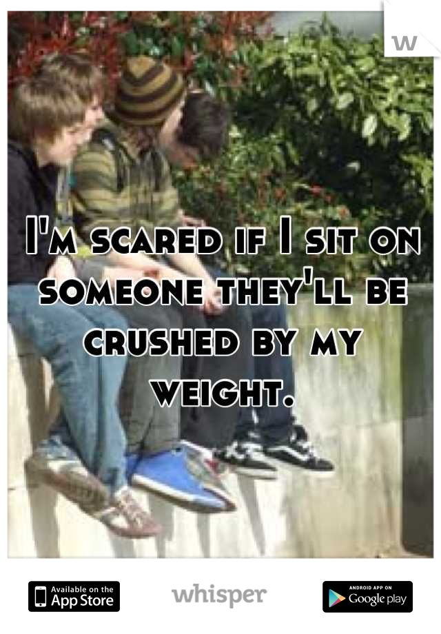 I'm scared if I sit on someone they'll be crushed by my weight.
