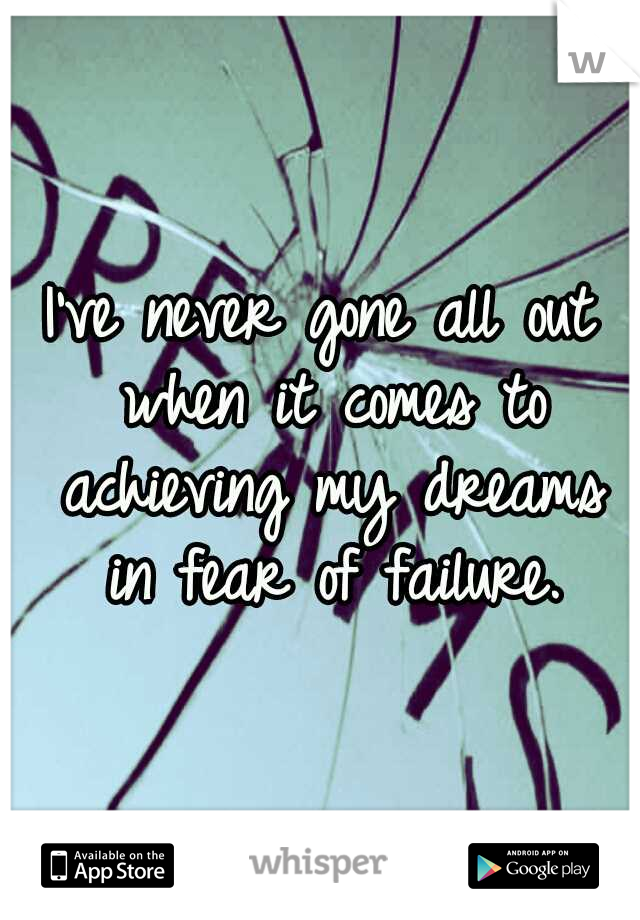 I've never gone all out when it comes to achieving my dreams in fear of failure.