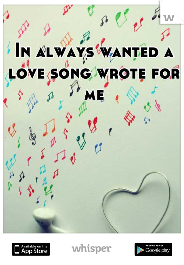 In always wanted a love song wrote for me