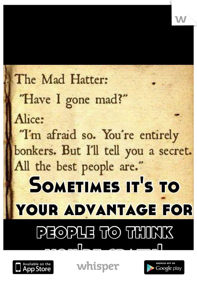 Sometimes it's to your advantage for people to think you're crazy!