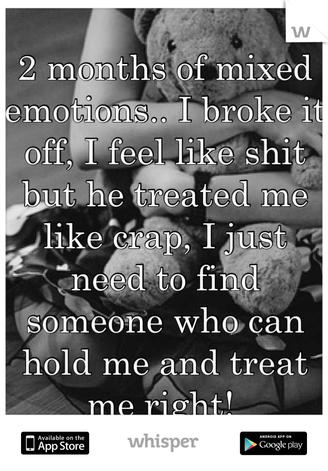2 months of mixed emotions.. I broke it off, I feel like shit but he treated me like crap, I just need to find someone who can hold me and treat me right!
