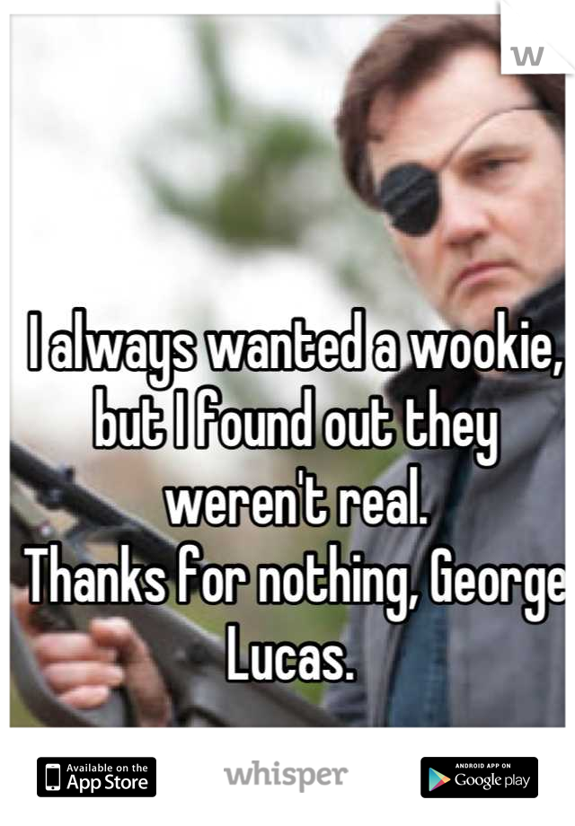 I always wanted a wookie, but I found out they weren't real. Thanks for nothing, George Lucas.