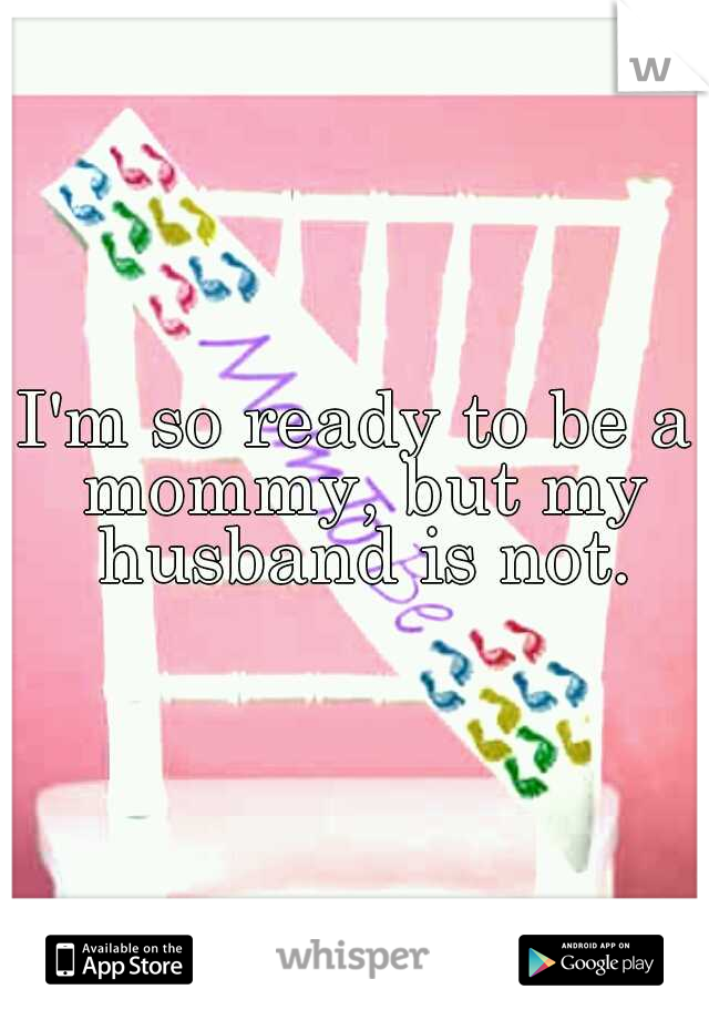 I'm so ready to be a mommy, but my husband is not.