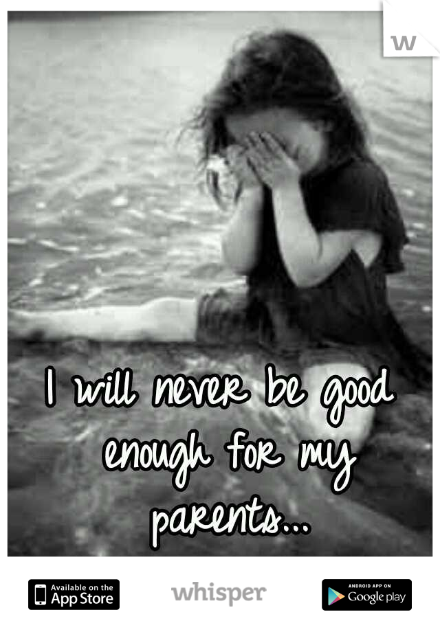 I will never be good enough for my parents...