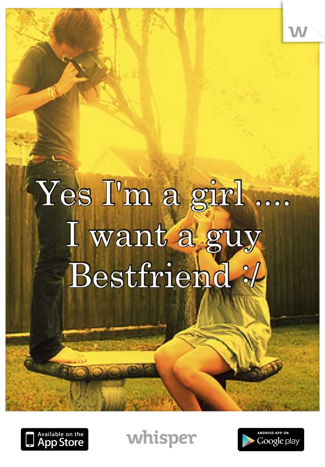 Yes I'm a girl ....  I want a guy Bestfriend :/