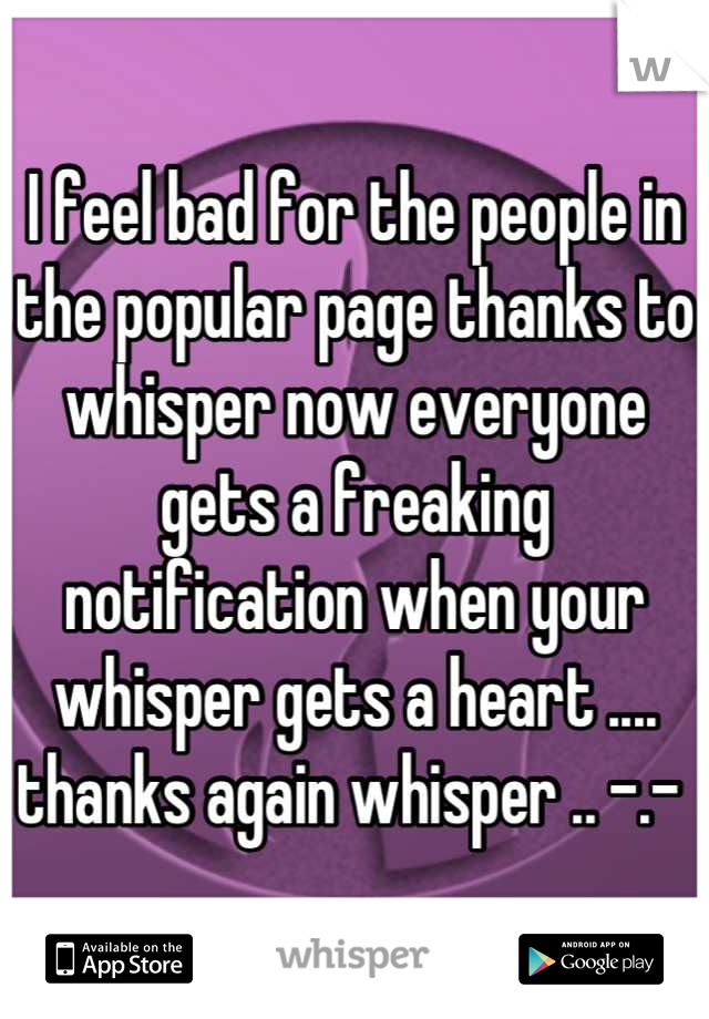 I feel bad for the people in the popular page thanks to whisper now everyone gets a freaking notification when your whisper gets a heart .... thanks again whisper .. -.-