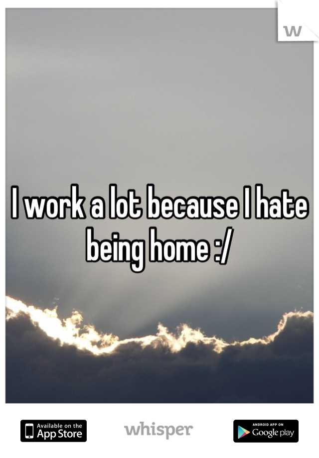 I work a lot because I hate being home :/