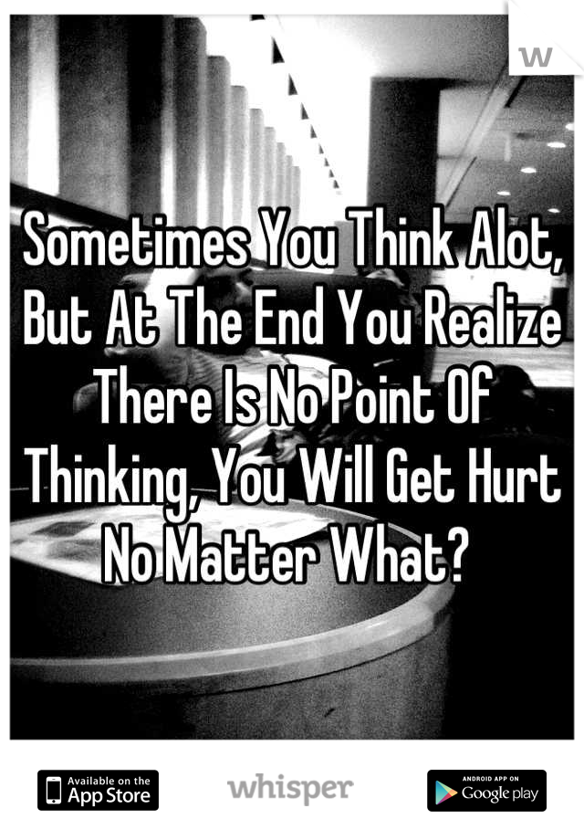 Sometimes You Think Alot,  But At The End You Realize There Is No Point Of Thinking, You Will Get Hurt No Matter What?