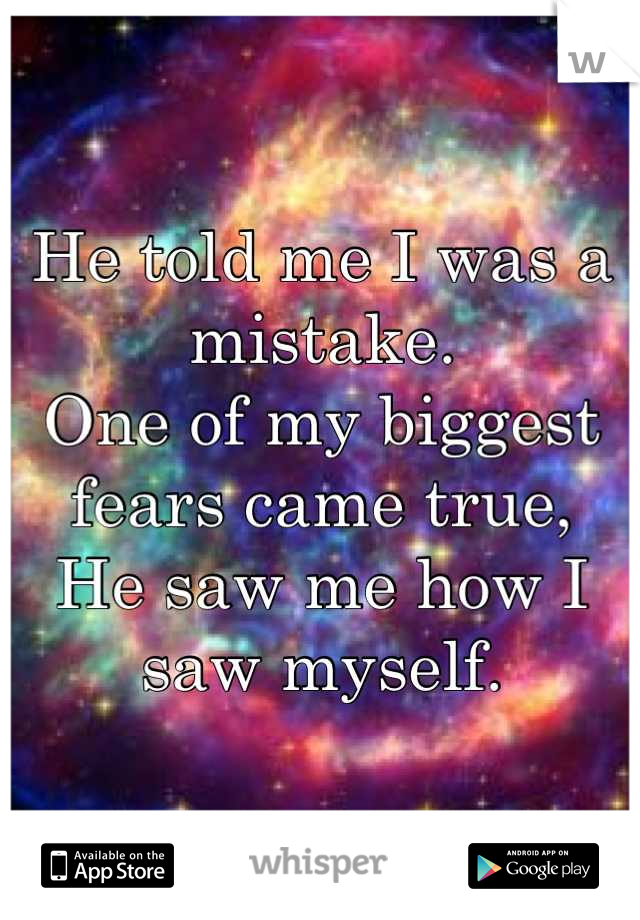 He told me I was a mistake.  One of my biggest fears came true, He saw me how I saw myself.