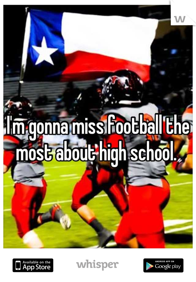 I'm gonna miss football the most about high school.
