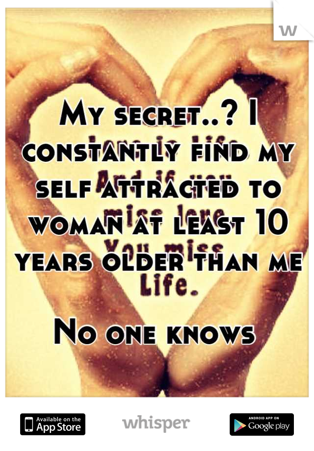 My secret..? I constantly find my self attracted to woman at least 10 years older than me  No one knows