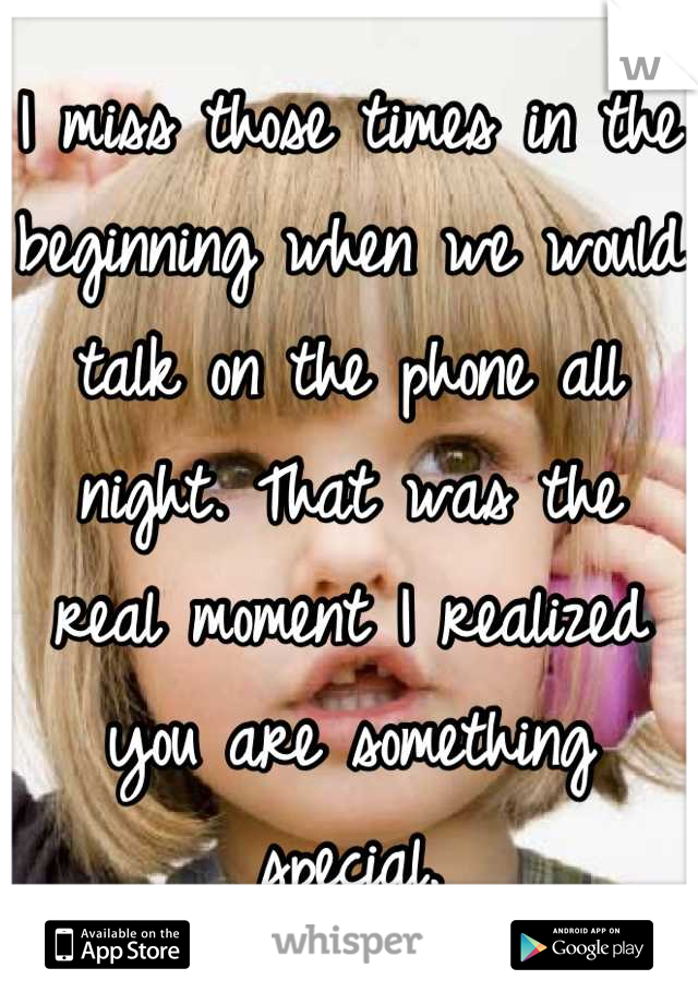 I miss those times in the beginning when we would talk on the phone all night. That was the real moment I realized you are something special.