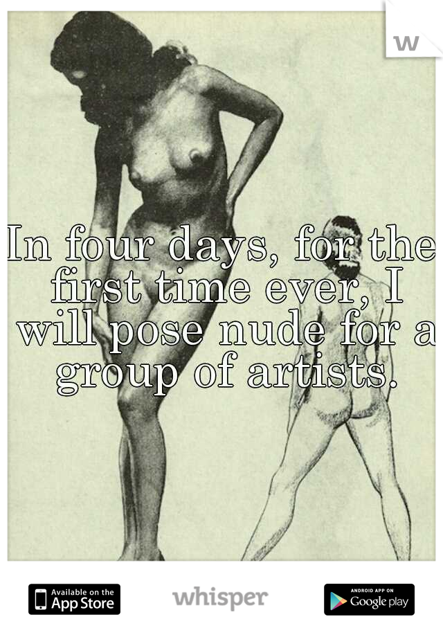In four days, for the first time ever, I will pose nude for a group of artists.