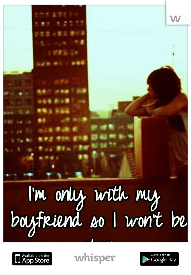 I'm only with my boyfriend so I won't be alone