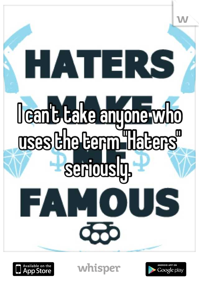 """I can't take anyone who uses the term """"Haters"""" seriously."""