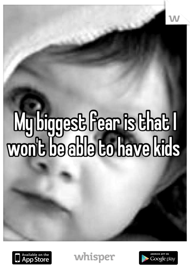 My biggest fear is that I won't be able to have kids