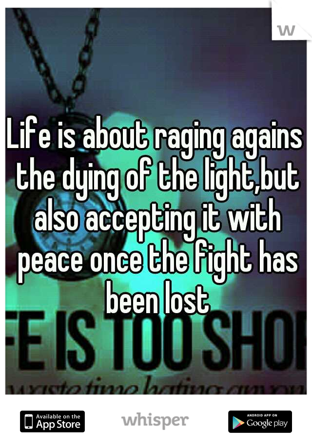 Life is about raging agains the dying of the light,but also accepting it with peace once the fight has been lost
