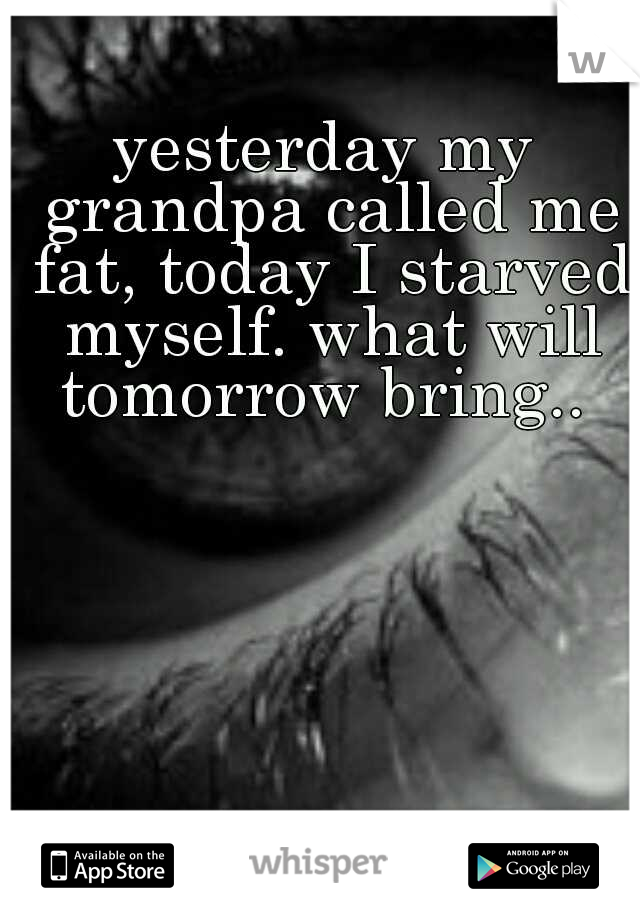 yesterday my grandpa called me fat, today I starved myself. what will tomorrow bring..
