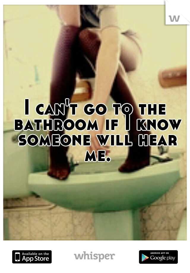 I can't go to the bathroom if I know someone will hear me.