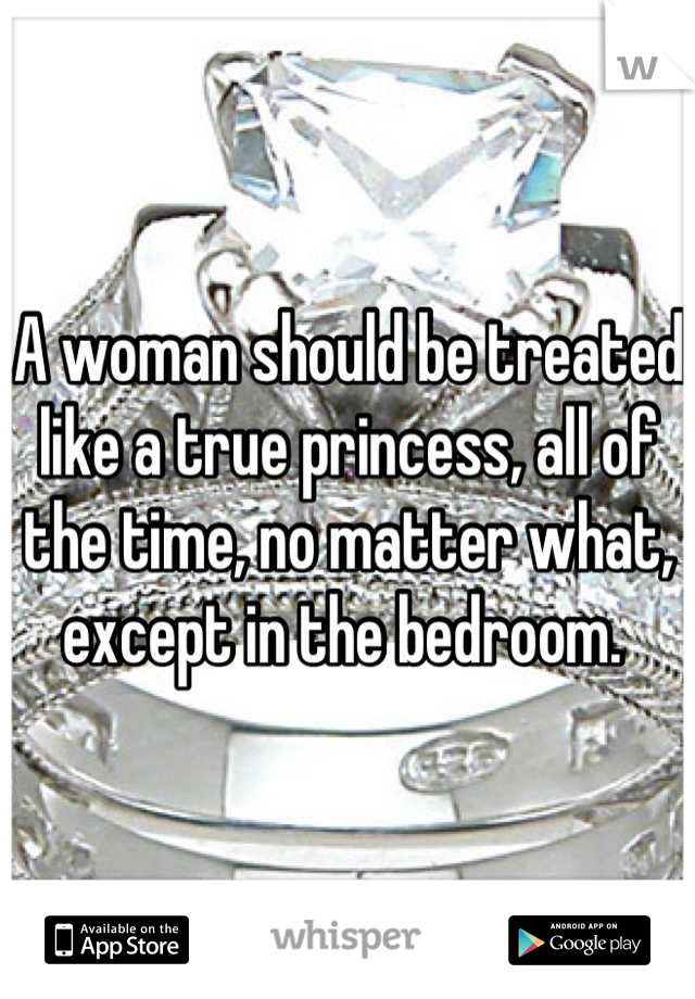 A woman should be treated like a true princess, all of the time, no matter what, except in the bedroom.