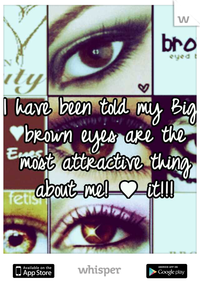I have been told my Big brown eyes are the most attractive thing about me! ♥ it!!!