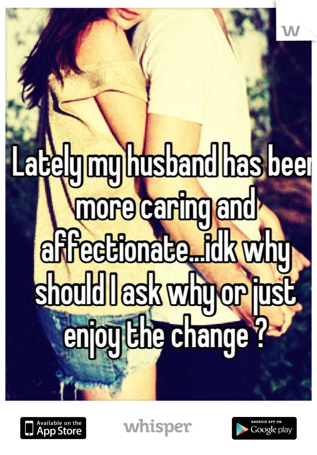 Lately my husband has been more caring and affectionate...idk why should I ask why or just enjoy the change ?