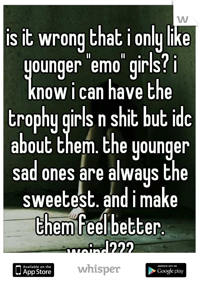 "is it wrong that i only like younger ""emo"" girls? i know i can have the trophy girls n shit but idc about them. the younger sad ones are always the sweetest. and i make them feel better. weird???"