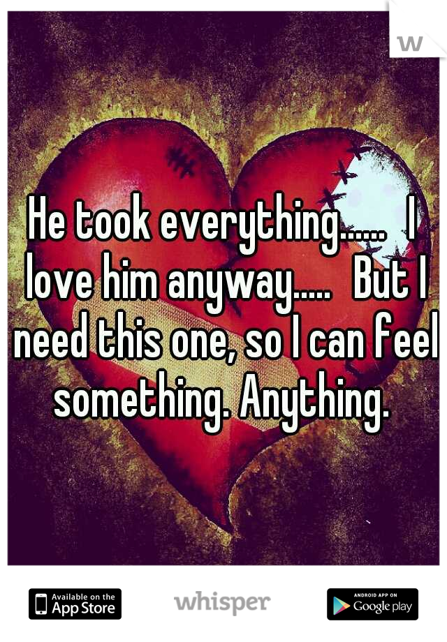 He took everything...... I love him anyway..... But I need this one, so I can feel something. Anything.