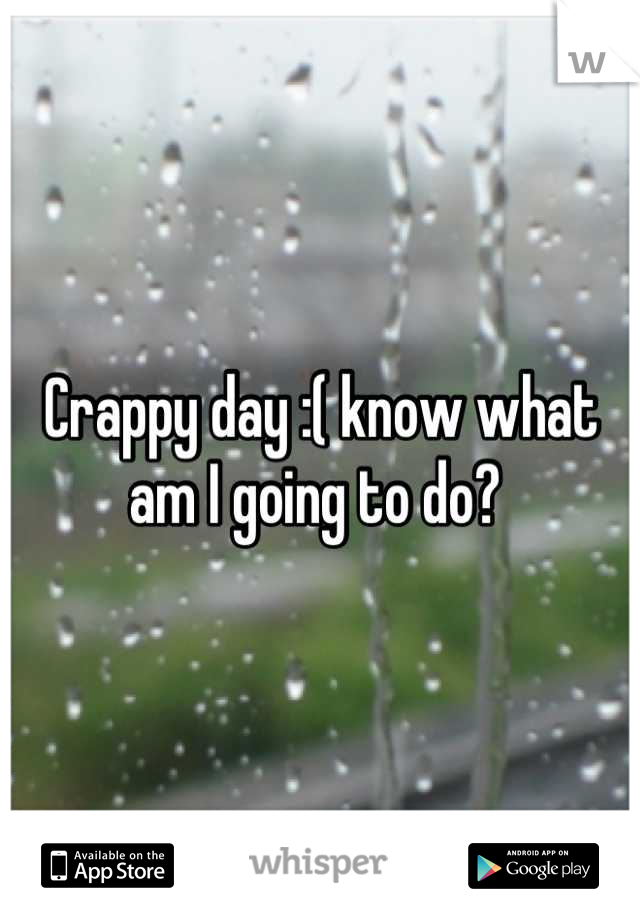 Crappy day :( know what am I going to do?