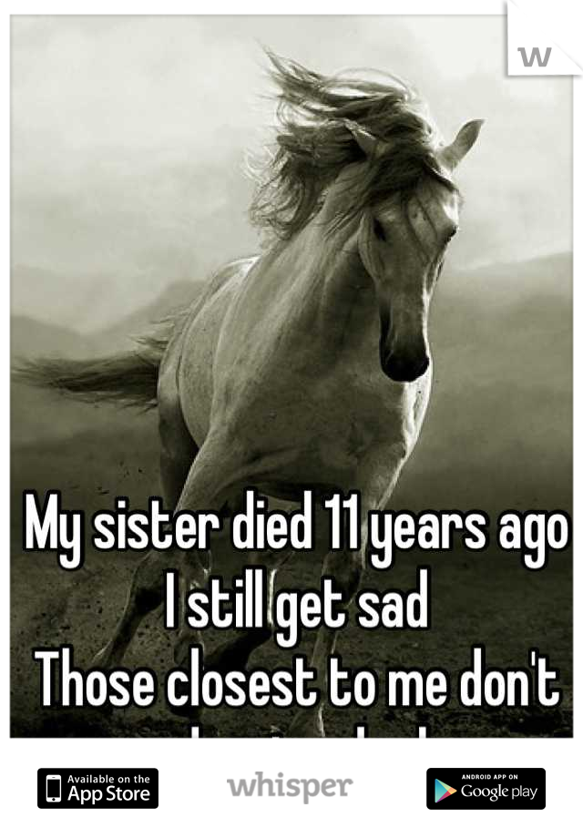 My sister died 11 years ago I still get sad Those closest to me don't understand why