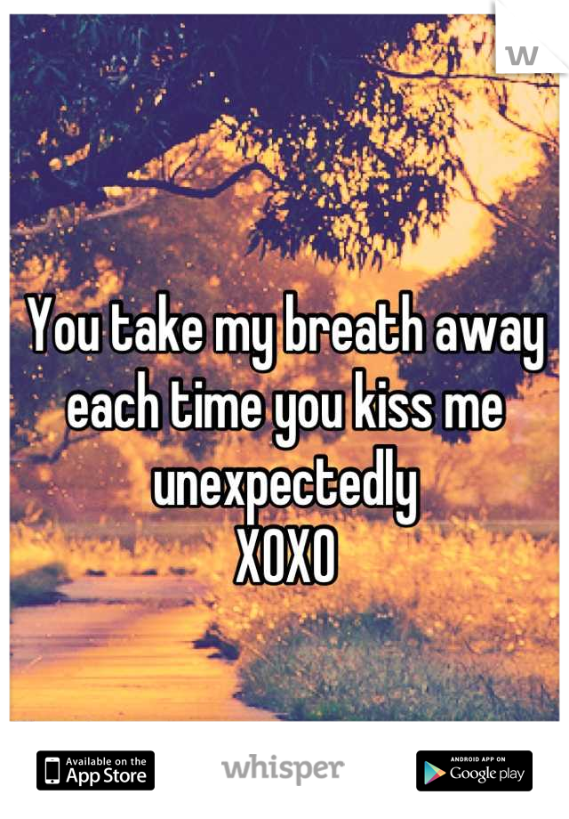 You take my breath away each time you kiss me unexpectedly XOXO