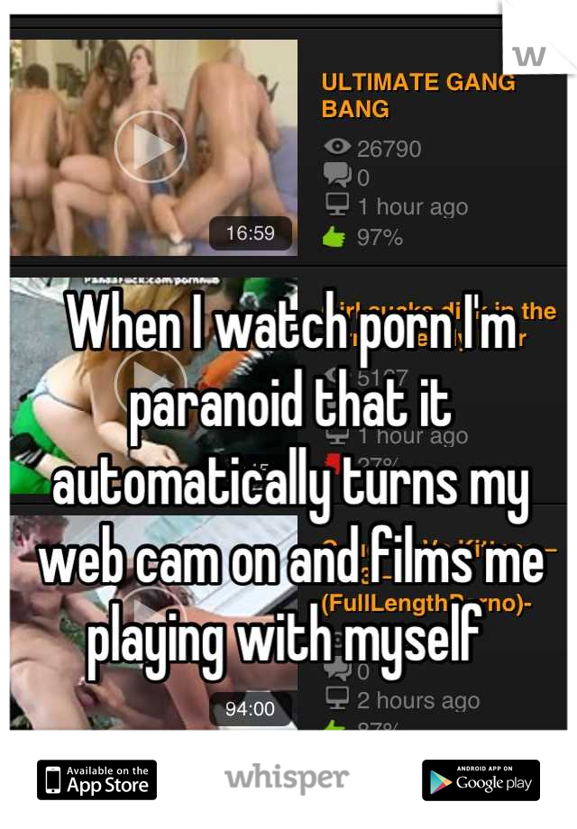 When I watch porn I'm paranoid that it automatically turns my web cam on and films me playing with myself