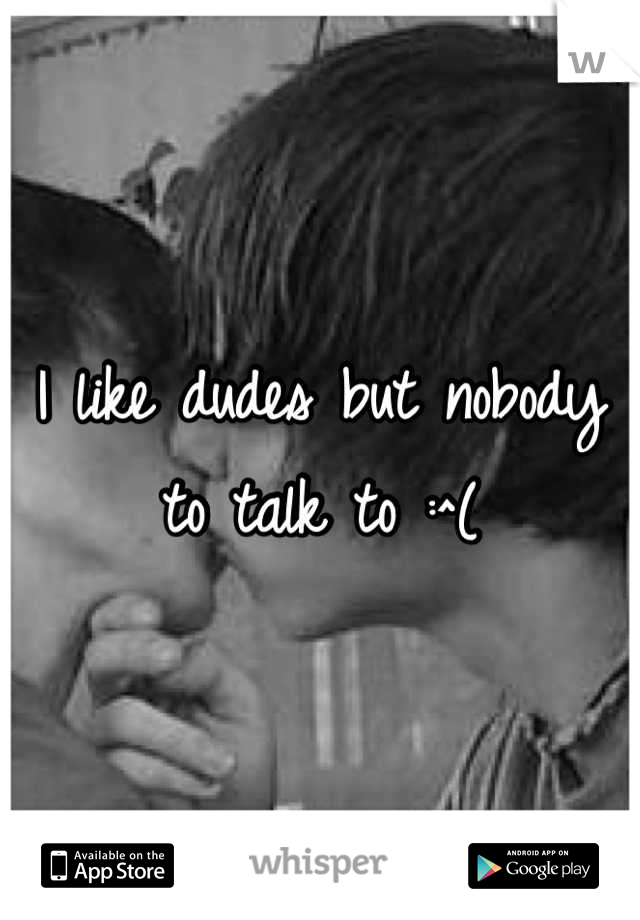 I like dudes but nobody to talk to :^(