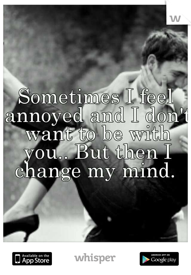 Sometimes I feel annoyed and I don't want to be with you.. But then I change my mind.