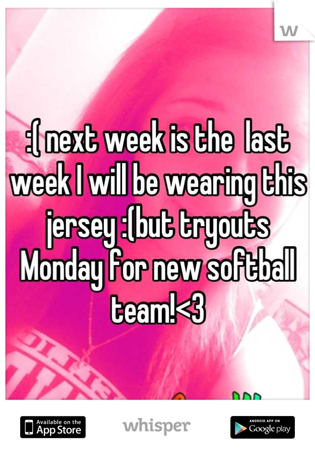 :( next week is the  last week I will be wearing this jersey :(but tryouts Monday for new softball team!<3
