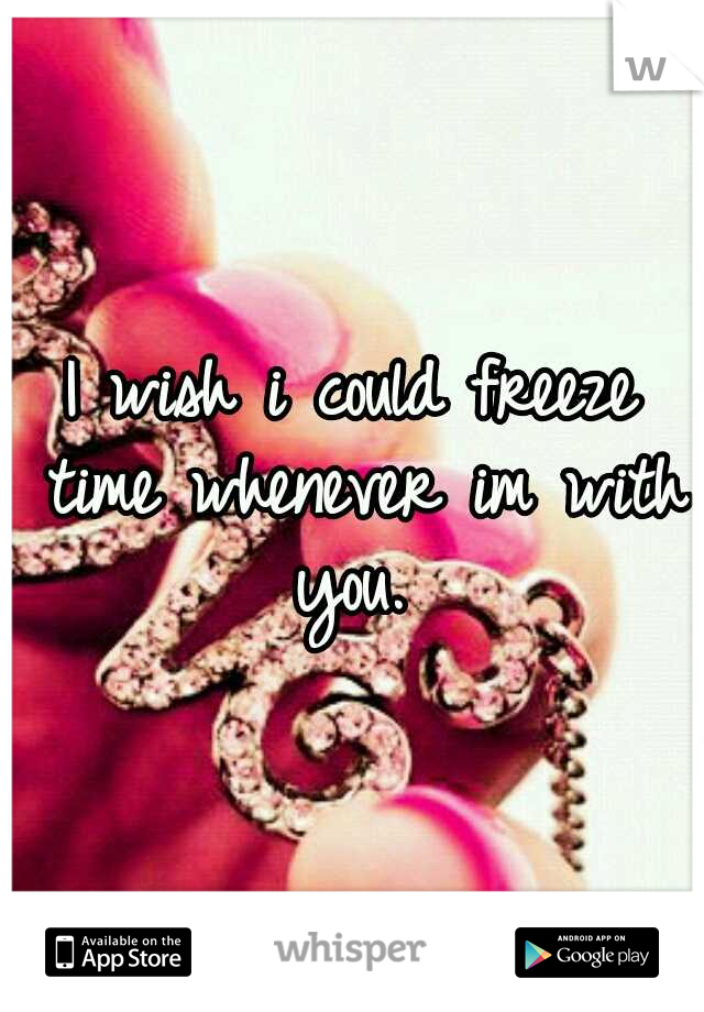 I wish i could freeze time whenever im with you.