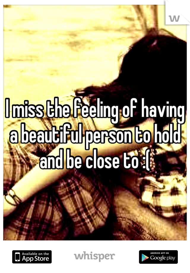 I miss the feeling of having a beautiful person to hold and be close to :(