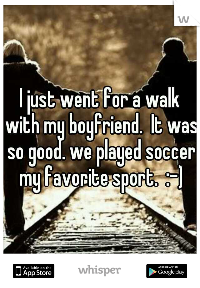 I just went for a walk with my boyfriend.  It was so good. we played soccer my favorite sport.  :-)
