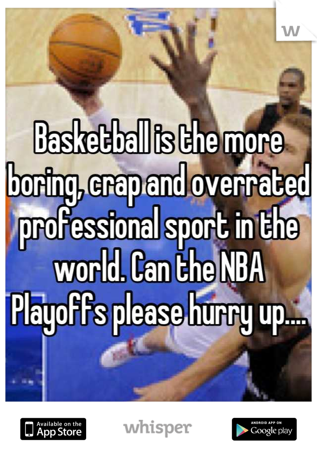 Basketball is the more boring, crap and overrated professional sport in the world. Can the NBA Playoffs please hurry up....
